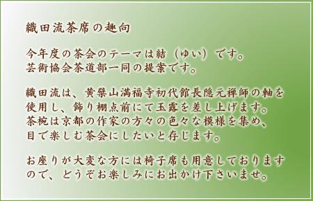 織田流茶席の趣向 今年度の茶会のテーマは結(ゆい)です。芸術協会茶道部一同の提案です。織田流は、黄檗山満福寺初代館長隠元禅師の軸を使用し、飾り棚点前にて玉露を差し上げます。茶椀は京都の作家の方々の色々な模様を集め、目で楽しむ茶会にしたいと存じます。お座りが大変な方には椅子席も用意しておりますので、どうぞお楽しみにお出かけ下さいませ。