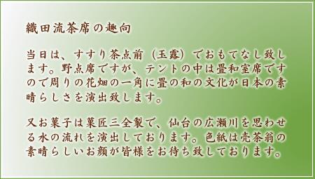 織田流茶席の趣向 当日は、すすり茶点前(玉露)でおもてなし致します。野点席ですが、テントの中は畳和室席ですので周りの花畑の一角に畳の和の文化が日本の素晴らしさを演出致します。又お菓子は菓匠三全製で、仙台の広瀬川を思わせる水の流れを演出しております。色紙は売茶翁の素晴らしいお顔が皆様をお待ち致しております。